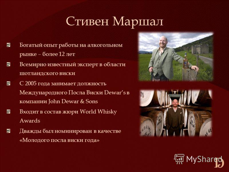 Стивен Маршал Богатый опыт работы на алкогольном рынке – более 12 лет Всемирно известный эксперт в области шотландского виски С 2005 года занимает должность Международного Посла Виски Dewars в компании John Dewar & Sons Входит в состав жюри World Whi