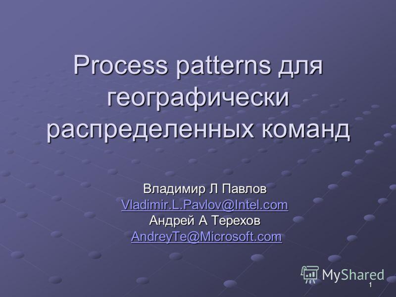 1 Process patterns для географически распределенных команд Владимир Л Павлов Vladimir.L.Pavlov@Intel.com Андрей A Терехов AndreyTe@Microsoft.com AndreyTe@Microsoft.comAndreyTe@Microsoft.com