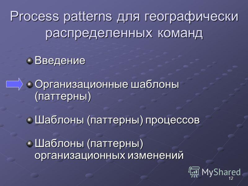 12 Process patterns для географически распределенных команд Введение Организационные шаблоны (паттерны) Шаблоны (паттерны) процессов Шаблоны (паттерны) организационных изменений