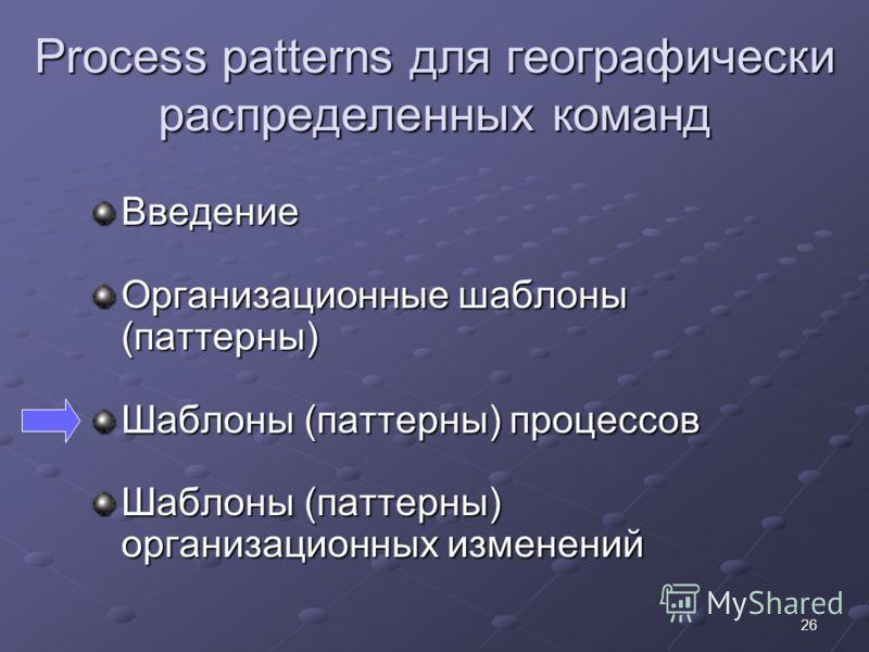 26 Process patterns для географически распределенных команд Введение Организационные шаблоны (паттерны) Шаблоны (паттерны) процессов Шаблоны (паттерны) организационных изменений