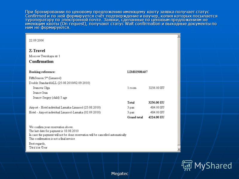 Megatec При бронировании по ценовому предложению имеющему квоту заявка получает статус Confirmed и по ней формируется счёт-подтверждение и ваучер, копия которых посылается туроператору по электронной почте. Заявки, сделанные по ценовым предложениям н
