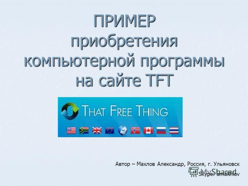 ПРИМЕР приобретения компьютерной программы на сайте TFT Автор – Махлов Александр, Россия, г. Ульяновск Skype: amakhlov