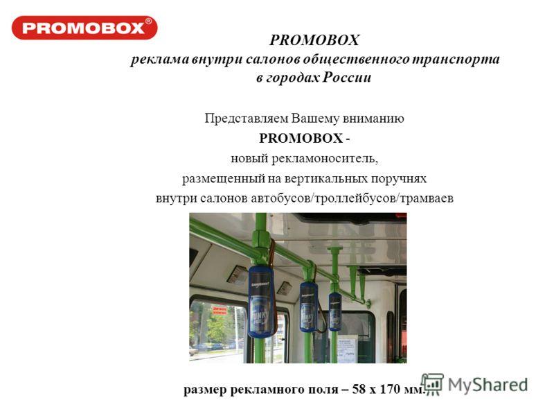 PROMOBOX реклама внутри салонов общественного транспорта в городах России Представляем Вашему вниманию PROMOBOX - новый рекламоноситель, размещенный на вертикальных поручнях внутри салонов автобусов/троллейбусов/трамваев размер рекламного поля – 58 х