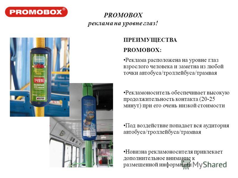 PROMOBOX реклама на уровне глаз! ПРЕИМУЩЕСТВА PROMOBOX: Реклама расположена на уровне глаз взрослого человека и заметна из любой точки автобуса/троллейбуса/трамвая Рекламоноситель обеспечивает высокую продолжительность контакта (20-25 минут) при его