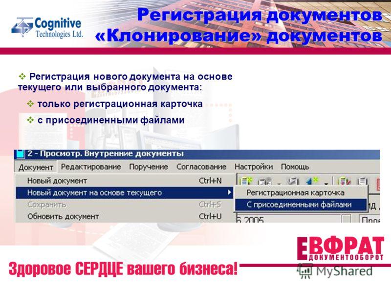 Регистрация документов «Клонирование» документов Регистрация нового документа на основе текущего или выбранного документа: только регистрационная карточка с присоединенными файлами