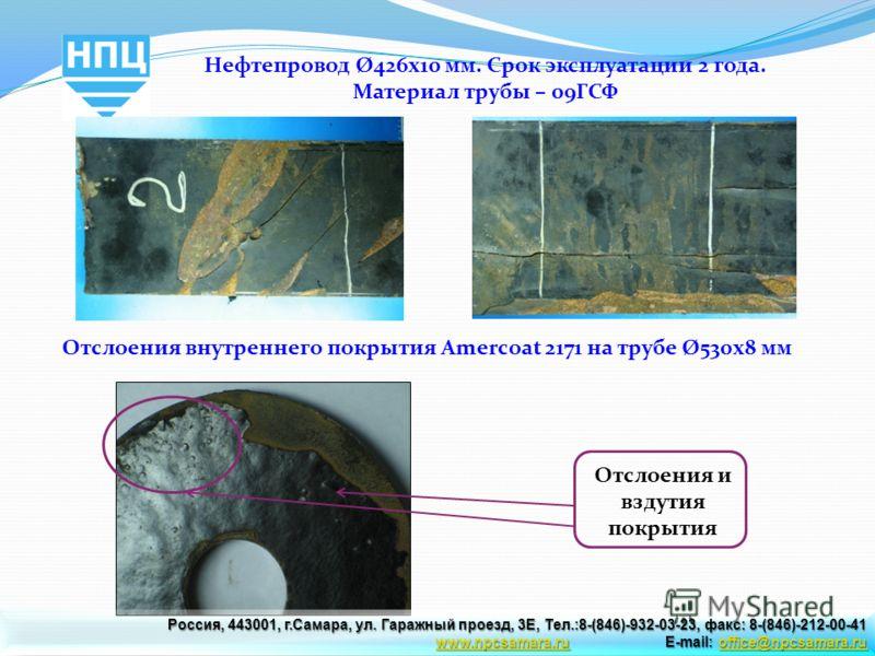 Отслоения внутреннего покрытия Amercoat 2171 на трубе Ø530х8 мм Отслоения и вздутия покрытия Нефтепровод Ø426х10 мм. Срок эксплуатации 2 года. Материал трубы – 09ГСФ Россия, 443001, г.Самара, ул. Гаражный проезд, 3Е, Тел.:8-(846)-932-03-23, факс: 8-(