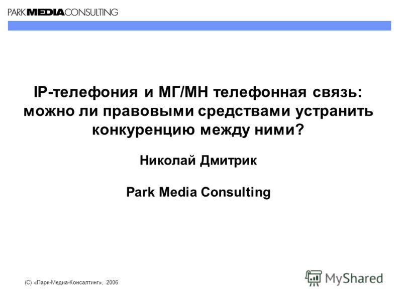 IP-телефония и МГ/МН телефонная связь: можно ли правовыми средствами устранить конкуренцию между ними? Николай Дмитрик Park Media Consulting (С) «Парк-Медиа-Консалтинг», 2006