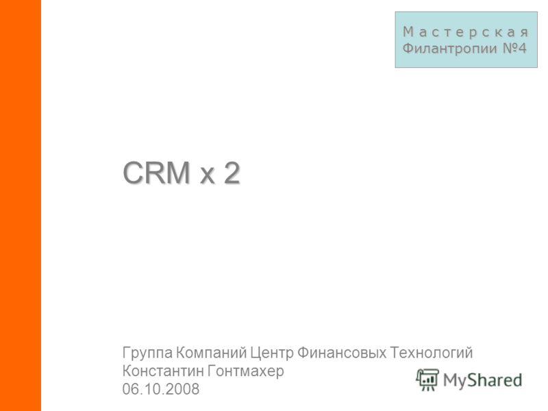 Группа Компаний Центр Финансовых Технологий Константин Гонтмахер 06.10.2008 СRM x 2 М а с т е р с к а я Филантропии 4