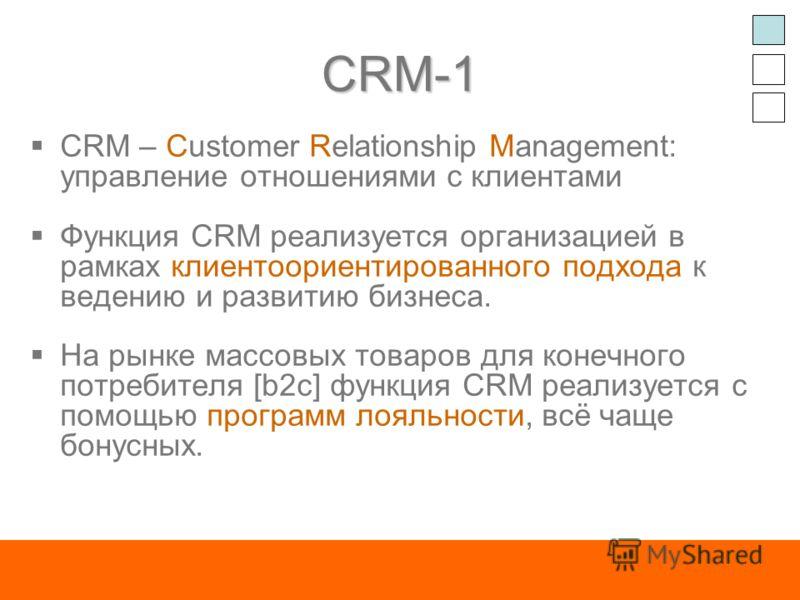 CRM-1 CRM – Customer Relationship Management: управление отношениями с клиентами Функция CRM реализуется организацией в рамках клиентоориентированного подхода к ведению и развитию бизнеса. На рынке массовых товаров для конечного потребителя [b2c] фун