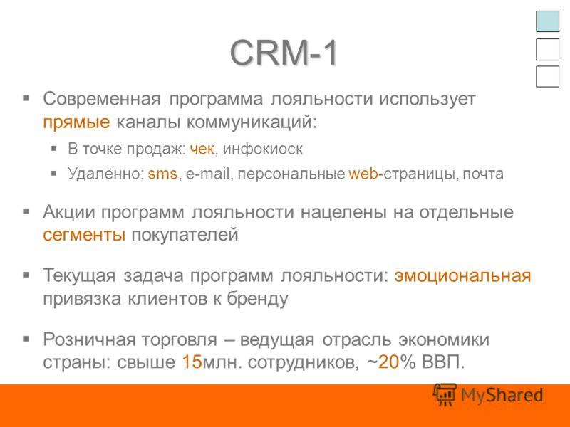 CRM-1 Современная программа лояльности использует прямые каналы коммуникаций: В точке продаж: чек, инфокиоск Удалённо: sms, e-mail, персональные web-страницы, почта Акции программ лояльности нацелены на отдельные сегменты покупателей Текущая задача п