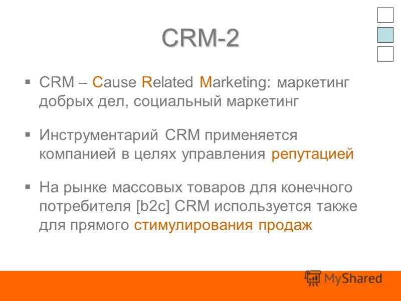 CRM-2 CRM – Cause Related Marketing: маркетинг добрых дел, социальный маркетинг Инструментарий CRM применяется компанией в целях управления репутацией На рынке массовых товаров для конечного потребителя [b2c] CRM используется также для прямого стимул