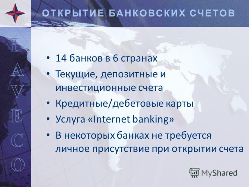 14 банков в 6 странах Текущие, депозитные и инвестиционные счета Кредитные/дебетовые карты Услуга «Internet banking» В некоторых банках не требуется личное присутствие при открытии счета