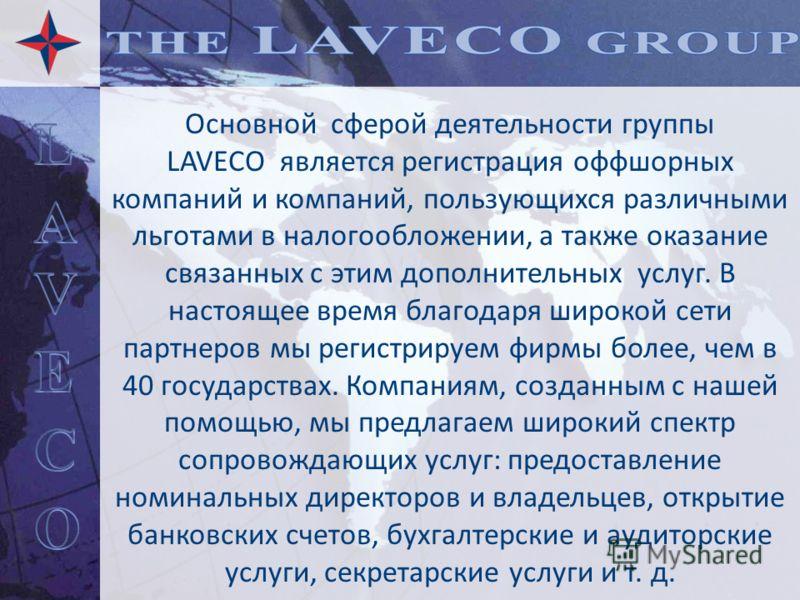 Основной сферой деятельности группы LAVECO является регистрация оффшорных компаний и компаний, пользующихся различными льготами в налогообложении, а также оказание связанных с этим дополнительных услуг. В настоящее время благодаря широкой сети партне
