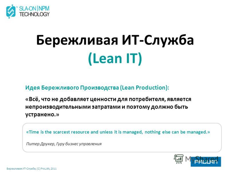 Бережливая ИТ-Служба, (С) ProLAN, 2011 Бережливая ИТ-Служба (Lean IT) Идея Бережливого Производства (Lean Production): «Всё, что не добавляет ценности для потребителя, является непроизводительными затратами и поэтому должно быть устранено.» «Time is