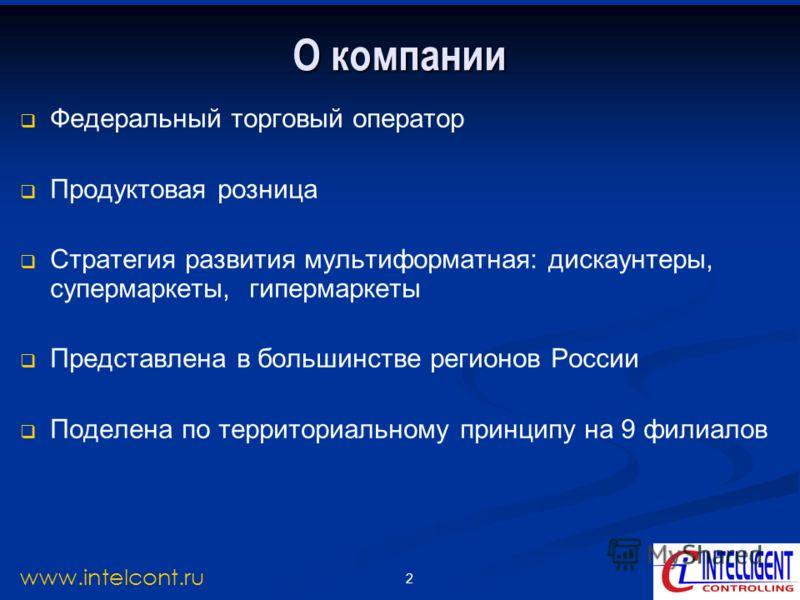 2 www.intelcont.ru О компании Федеральный торговый оператор Продуктовая розница Стратегия развития мультиформатная: дискаунтеры, супермаркеты, гипермаркеты Представлена в большинстве регионов России Поделена по территориальному принципу на 9 филиалов