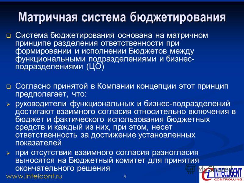 4 www.intelcont.ru Матричная система бюджетирования Система бюджетирования основана на матричном принципе разделения ответственности при формировании и исполнении Бюджетов между функциональными подразделениями и бизнес- подразделениями (ЦО) Согласно