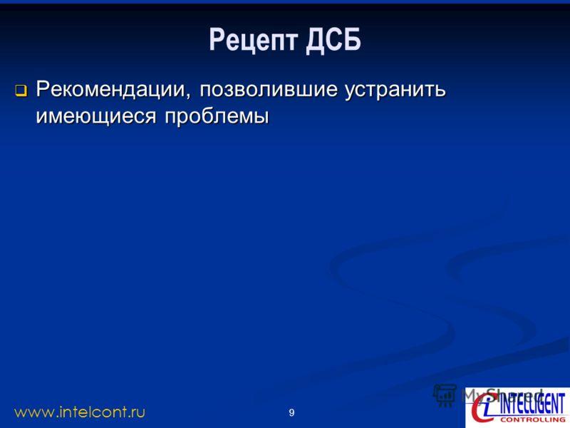 9 www.intelcont.ru Рецепт ДСБ Рекомендации, позволившие устранить имеющиеся проблемы Рекомендации, позволившие устранить имеющиеся проблемы