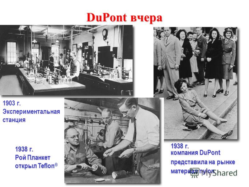 DuPont вчера 1938 г. компания DuPont представила на рынке материал nylon 1938 г. Рой Планкет открыл Teflon ® 1903 г. Экспериментальная станция