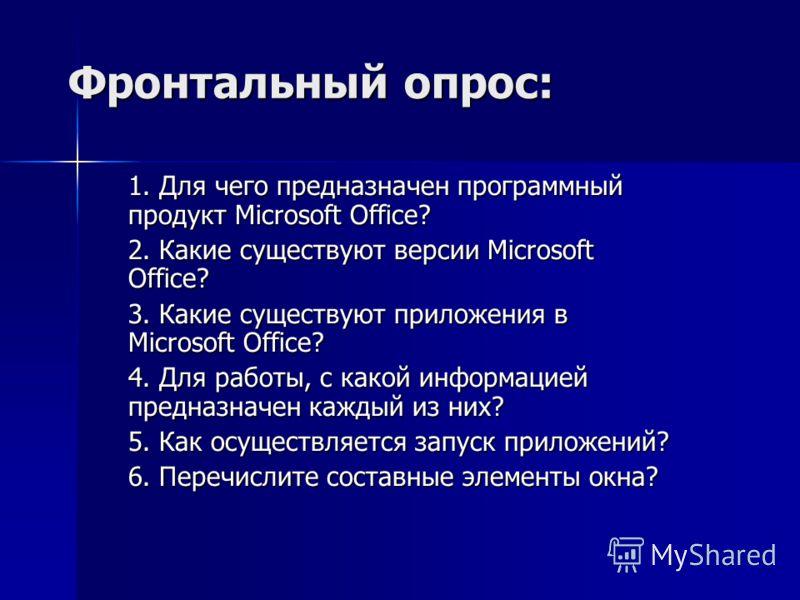 Фронтальный опрос: 1. Для чего предназначен программный продукт Microsoft Office? 2. Какие существуют версии Microsoft Office? 3. Какие существуют приложения в Microsoft Office? 4. Для работы, с какой информацией предназначен каждый из них? 5. Как ос