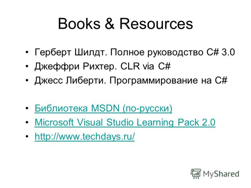 Books & Resources Герберт Шилдт. Полное руководство С# 3.0 Джеффри Рихтер. CLR via C# Джесс Либерти. Программирование на C# Библиотека MSDN (по-русски)Библиотека MSDN (по-русски) Microsoft Visual Studio Learning Pack 2.0 http://www.techdays.ru/