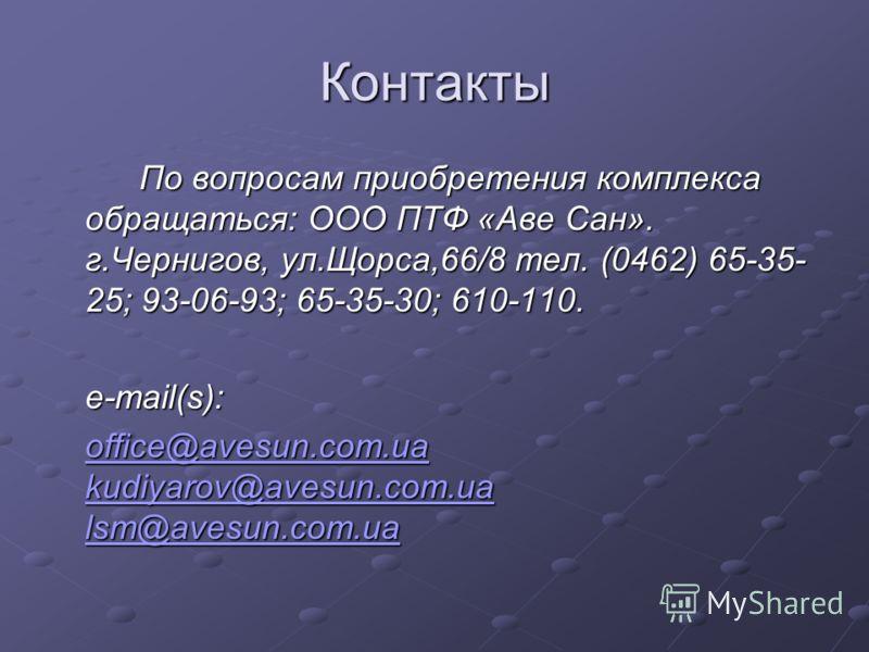 Контакты По вопросам приобретения комплекса обращаться: ООО ПТФ «Аве Сан». г.Чернигов, ул.Щорса,66/8 тел. (0462) 65-35- 25; 93-06-93; 65-35-30; 610-110. e-mail(s): office@avesun.com.ua kudiyarov@avesun.com.ua lsm@avesun.com.ua office@avesun.com.ua ku