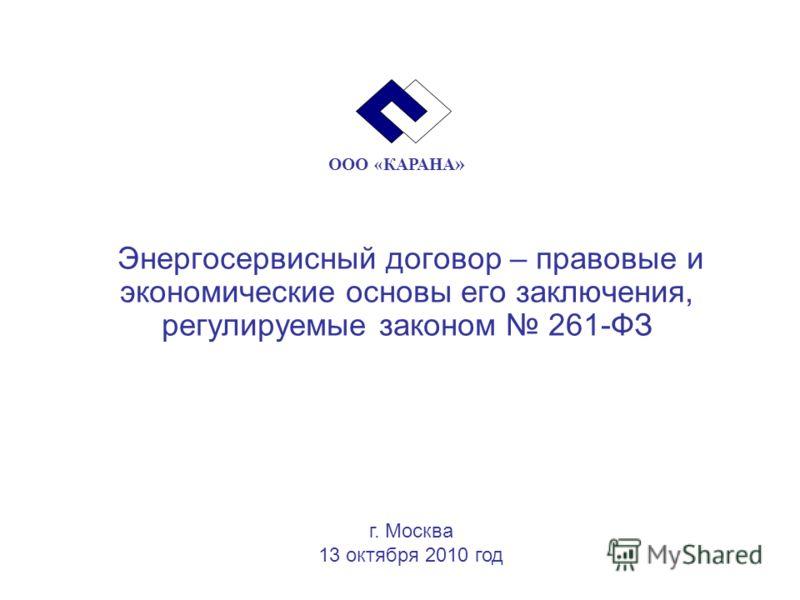 Энергосервисный договор – правовые и экономические основы его заключения, регулируемые законом 261-ФЗ г. Москва 13 октября 2010 год ООО «КАРАНА »