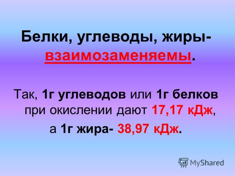 Белки, углеводы, жиры- взаимозаменяемы. Так, 1г углеводов или 1г белков при окислении дают 17,17 кДж, а 1г жира- 38,97 кДж.