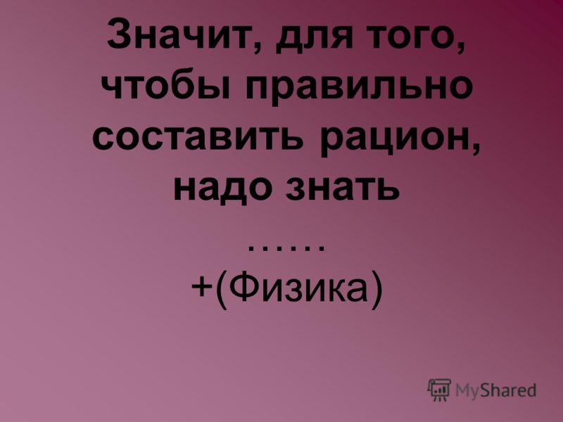 Значит, для того, чтобы правильно составить рацион, надо знать …… +(Физика)