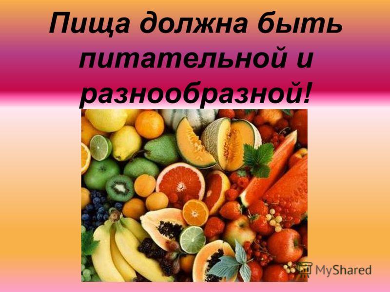 Пища должна быть питательной и разнообразной!