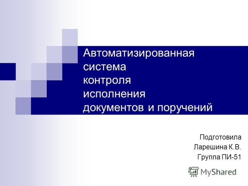 Автоматизированная система контроля исполнения документов и поручений Подготовила Ларешина К.В. Группа ПИ-51