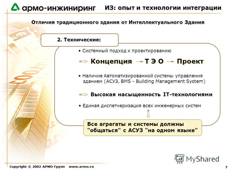 Copyright © 2002 АРМО-Групп www.armo.ru 7 Системный подход к проектированию Наличие Автоматизированной системы управления зданием (АСУЗ, BMS - Building Management System) Единая диспетчеризация всех инженерных систем 2. Технические: Высокая насыщенно