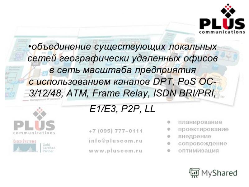 объединение существующих локальных сетей географически удаленных офисов в сеть масштаба предприятия с использованием каналов DPT, PoS OC- 3/12/48, ATM, Frame Relay, ISDN BRI/PRI, E1/E3, P2P, LL