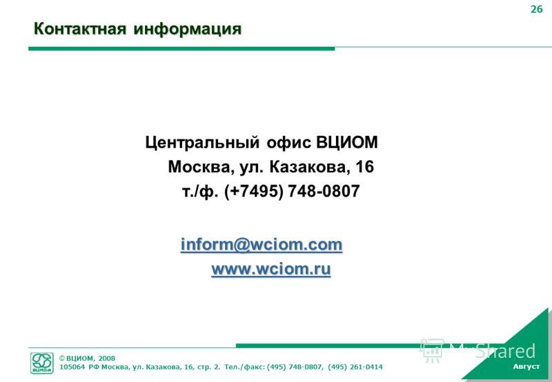 © ВЦИОМ, 2008 105064 РФ Москва, ул. Казакова, 16, стр. 2. Тел./факс: (495) 748-0807, (495) 261-0414 26 Август Контактная информация Центральный офис ВЦИОМ Москва, ул. Казакова, 16 т./ф. (+7495) 748-0807 inform@wciom.com www.wciom.ru inform@wciom.com