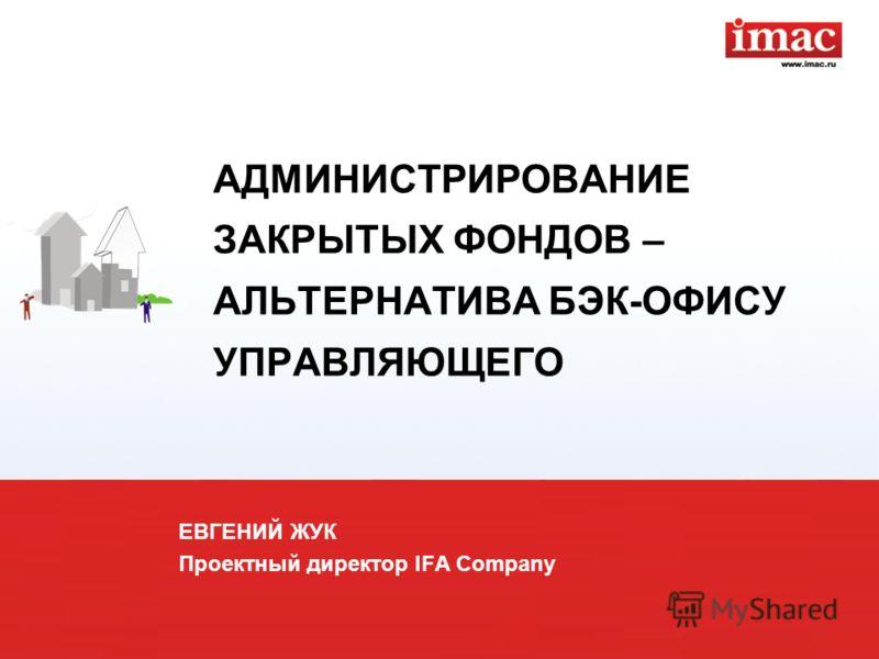 АДМИНИСТРИРОВАНИЕ ЗАКРЫТЫХ ФОНДОВ – АЛЬТЕРНАТИВА БЭК-ОФИСУ УПРАВЛЯЮЩЕГО ЕВГЕНИЙ ЖУК Проектный директор IFA Company