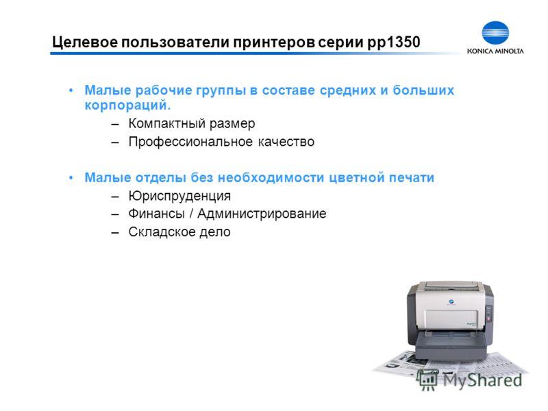 Целевое пользователи принтеров серии pp1350 Малые рабочие группы в составе средних и больших корпораций. –Компактный размер –Профессиональное качество Малые отделы без необходимости цветной печати –Юриспруденция –Финансы / Администрирование –Складско
