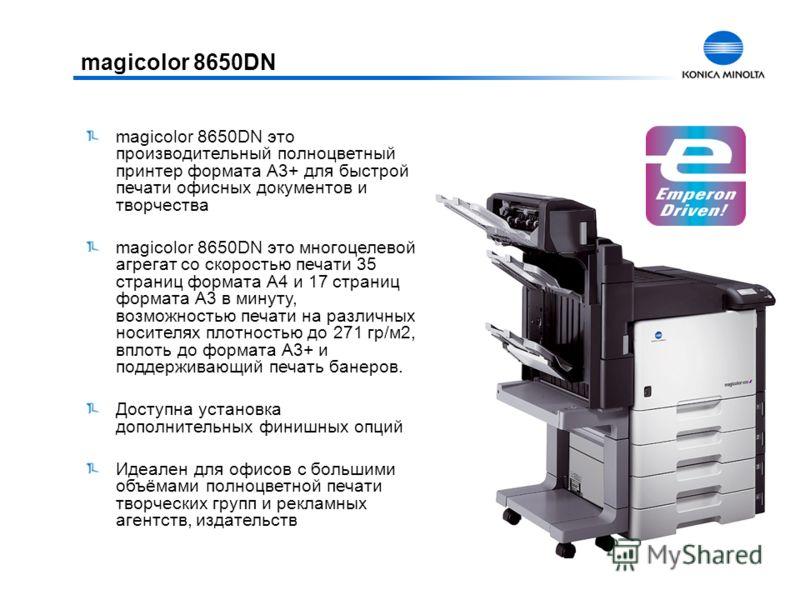 magicolor 8650DN magicolor 8650DN это производительный полноцветный принтер формата А3+ для быстрой печати офисных документов и творчества magicolor 8650DN это многоцелевой агрегат со скоростью печати 35 страниц формата А4 и 17 страниц формата А3 в м