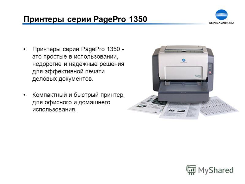 Принтеры серии PagePro 1350 Принтеры серии PagePro 1350 - это простые в использовании, недорогие и надежные решения для эффективной печати деловых документов. Компактный и быстрый принтер для офисного и домашнего использования.