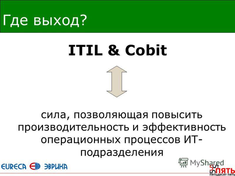 Где выход? ITIL & Cobit сила, позволяющая повысить производительность и эффективность операционных процессов ИТ- подразделения