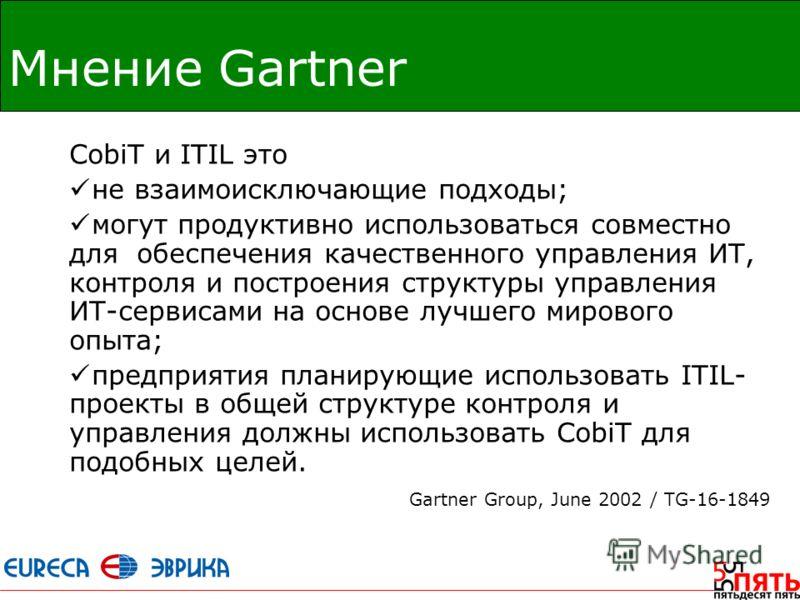 Мнение Gartner CobiT и ITIL это не взаимоисключающие подходы; могут продуктивно использоваться совместно для обеспечения качественного управления ИТ, контроля и построения структуры управления ИТ-сервисами на основе лучшего мирового опыта; предприяти