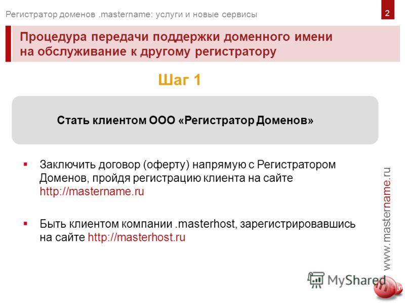 Процедура передачи поддержки доменного имени на обслуживание к другому регистратору www.mastername.ru Регистратор доменов.mastername: услуги и новые сервисы Заключить договор (оферту) напрямую с Регистратором Доменов, пройдя регистрацию клиента на са