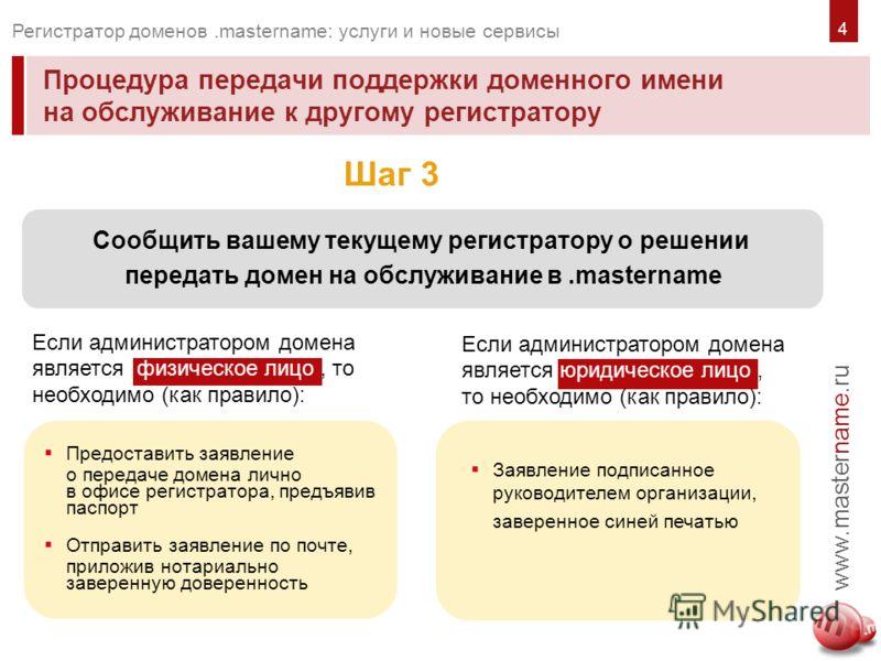 Процедура передачи поддержки доменного имени на обслуживание к другому регистратору www.mastername.ru Регистратор доменов.mastername: услуги и новые сервисы Шаг 3 Сообщить вашему текущему регистратору о решении передать домен на обслуживание в.master