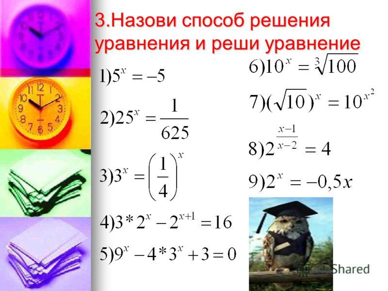 2.Какие способы решения показательных уравнений вы знаете? -приведение степеней к одному основанию в уравнении ; -разложение на множители; -введение новой переменной; -деление на степень; -графический способ; -оценивание частей уравнения; -подбор кор