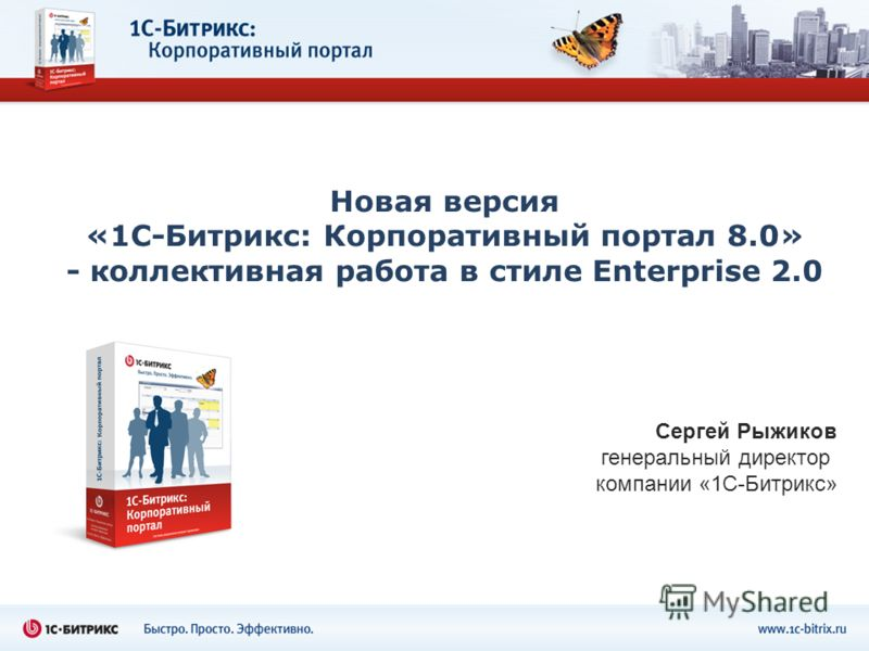 Новая версия «1С-Битрикс: Корпоративный портал 8.0» - коллективная работа в стиле Enterprise 2.0 Сергей Рыжиков генеральный директор компании «1С-Битрикс»