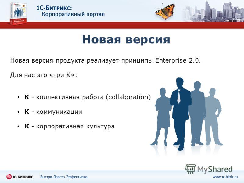 Новая версия Новая версия продукта реализует принципы Enterprise 2.0. Для нас это «три К»: К - коллективная работа (collaboration) К - коммуникации К - корпоративная культура