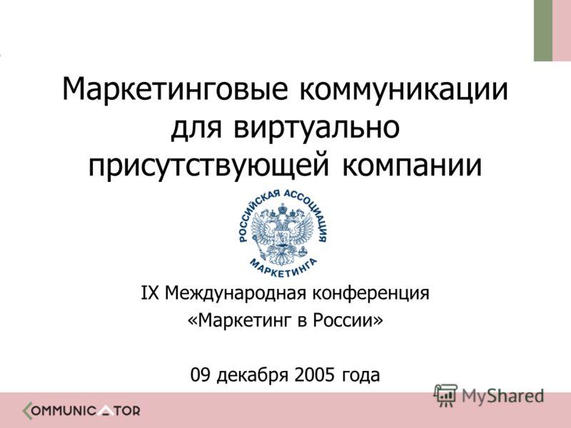 Маркетинговые коммуникации для виртуально присутствующей компании IX Международная конференция «Маркетинг в России» 09 декабря 2005 года