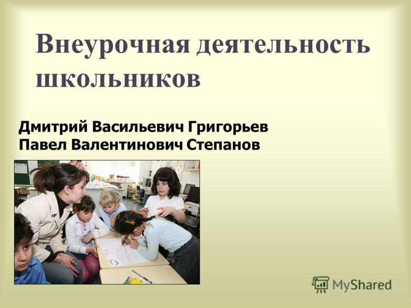 Дмитрий Васильевич Григорьев Павел Валентинович Степанов Внеурочная деятельность школьников