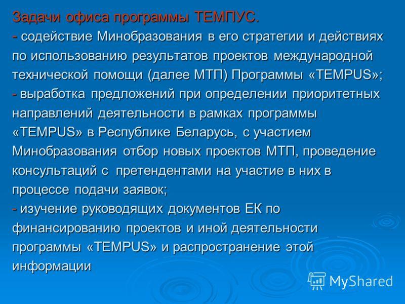 Задачи офиса программы ТЕМПУС. - содействие Минобразования в его стратегии и действиях по использованию результатов проектов международной технической помощи (далее МТП) Программы «TEMPUS»; - выработка предложений при определении приоритетных направл
