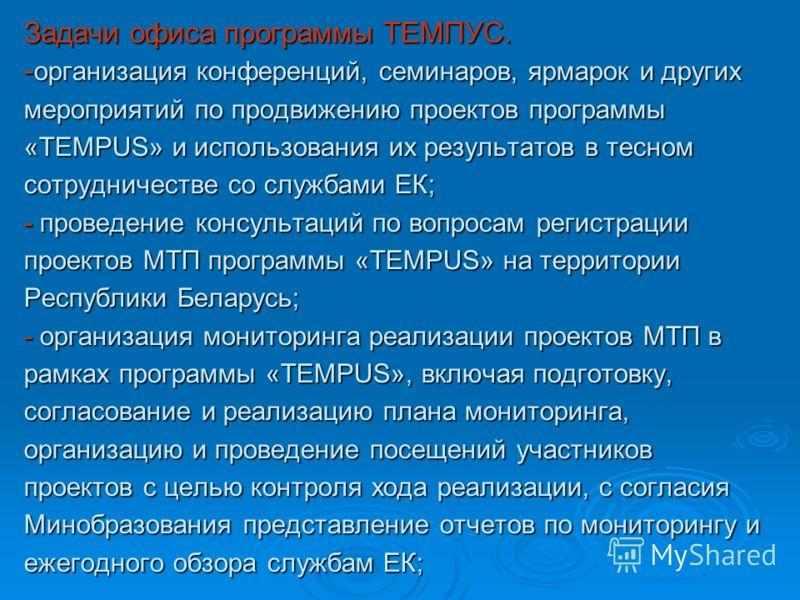 Задачи офиса программы ТЕМПУС. - организация конференций, семинаров, ярмарок и других мероприятий по продвижению проектов программы «TEMPUS» и использования их результатов в тесном сотрудничестве со службами EК; - проведение консультаций по вопросам