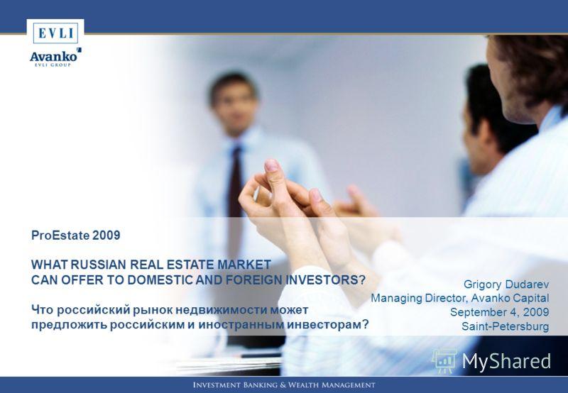 1 ProEstate 2009 WHAT RUSSIAN REAL ESTATE MARKET CAN OFFER TO DOMESTIC AND FOREIGN INVESTORS? Что российский рынок недвижимости может предложить российским и иностранным инвесторам? Grigory Dudarev Managing Director, Avanko Capital September 4, 2009