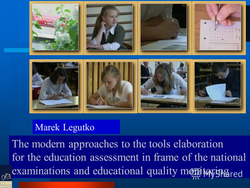 7 The modern approaches to the tools elaboration for the education assessment in frame of the national examinations and educational quality monitoring Marek Legutko